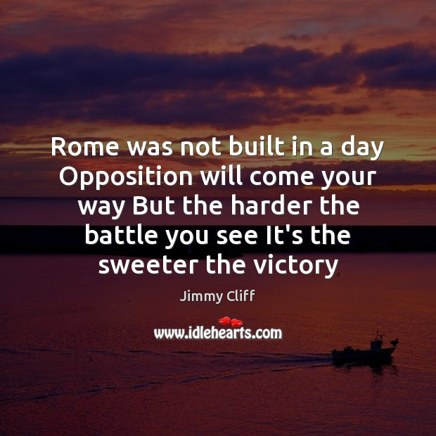 Rome was not built in a day Opposition will come your way Image