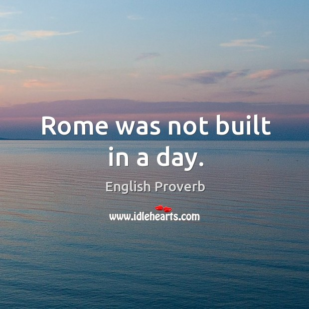 Image, Rome was not built in a day.