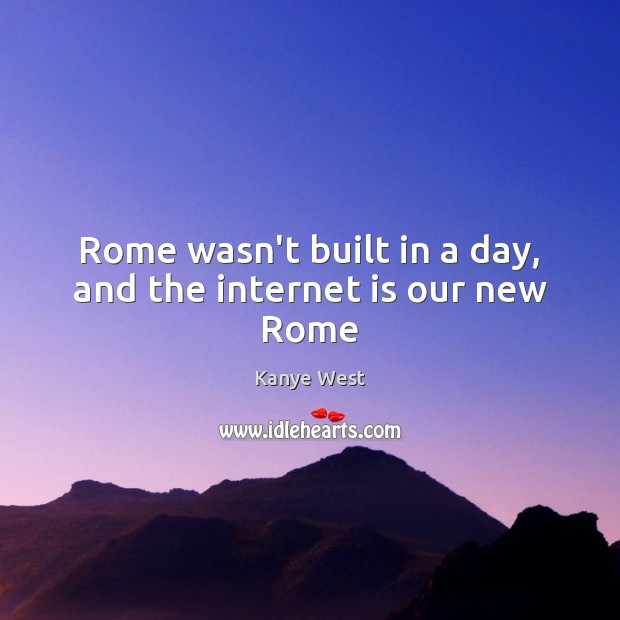 Rome wasn't built in a day, and the internet is our new Rome Kanye West Picture Quote