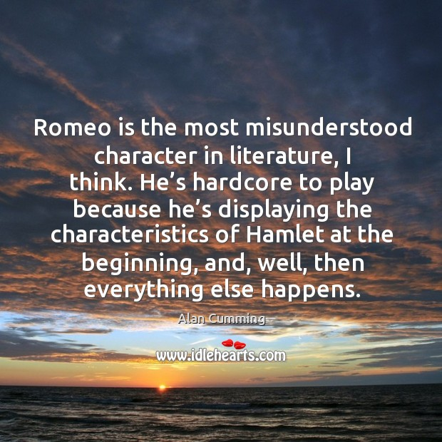 Romeo is the most misunderstood character in literature, I think. Image