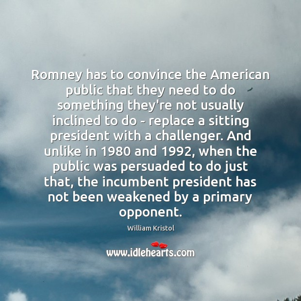 Romney has to convince the American public that they need to do William Kristol Picture Quote
