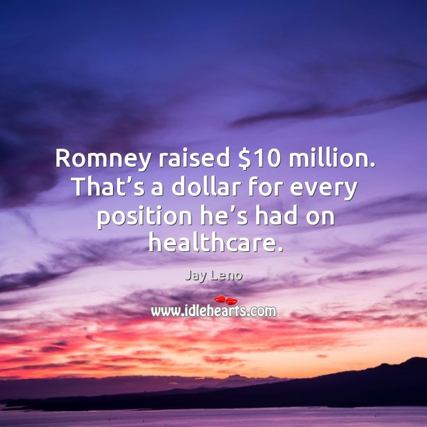 Romney raised $10 million. That's a dollar for every position he's had on healthcare. Image