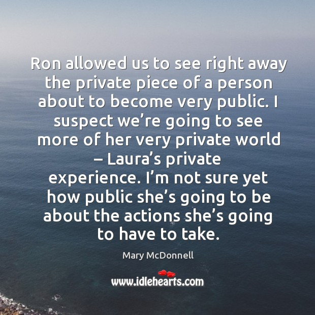 Ron allowed us to see right away the private piece of a person about to become very public. Image