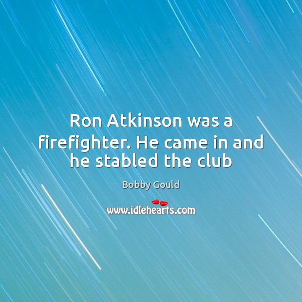 Image, Ron Atkinson was a firefighter. He came in and he stabled the club