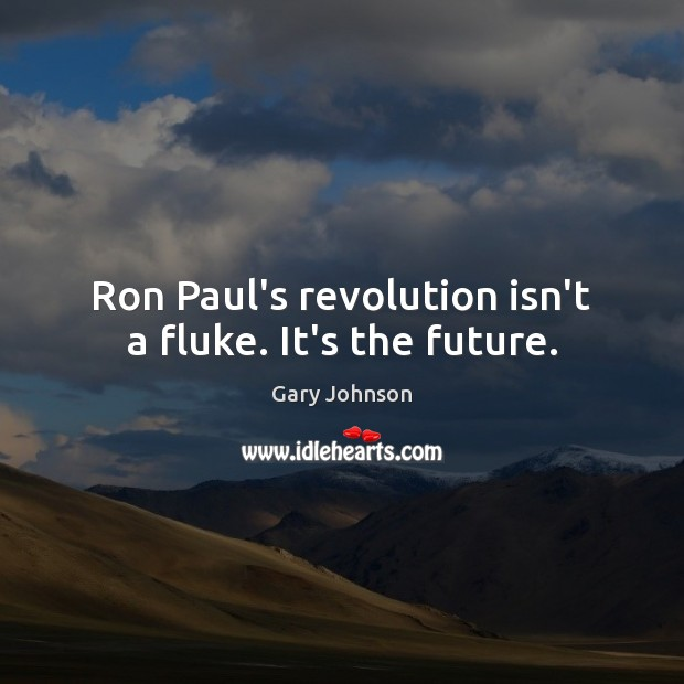 Ron Paul's revolution isn't a fluke. It's the future. Gary Johnson Picture Quote