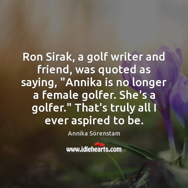 "Image, Ron Sirak, a golf writer and friend, was quoted as saying, ""Annika"