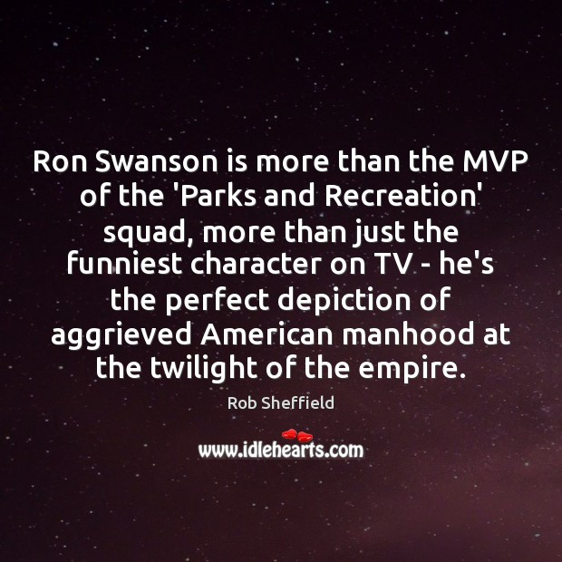 Ron Swanson is more than the MVP of the 'Parks and Recreation' Rob Sheffield Picture Quote