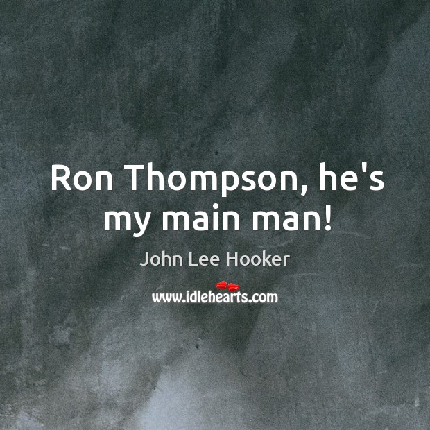 Ron Thompson, he's my main man! John Lee Hooker Picture Quote