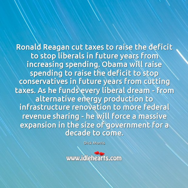 Ronald Reagan cut taxes to raise the deficit to stop liberals in Dick Morris Picture Quote