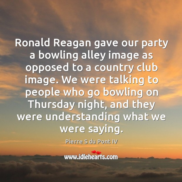 Ronald reagan gave our party a bowling alley image as opposed to a country club image. Image
