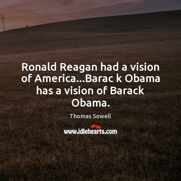 Ronald Reagan had a vision of America…Barac k Obama has a vision of Barack Obama. Thomas Sowell Picture Quote