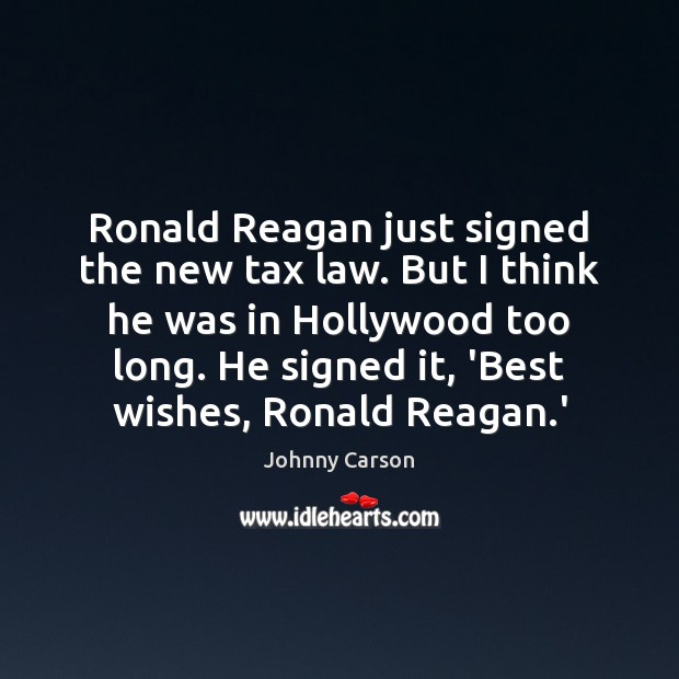 Ronald Reagan just signed the new tax law. But I think he Johnny Carson Picture Quote