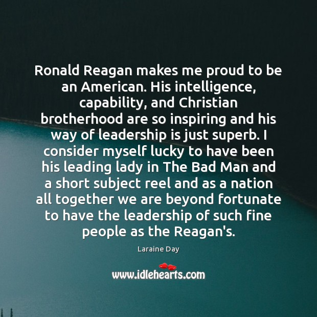 Ronald Reagan makes me proud to be an American. His intelligence, capability, Image