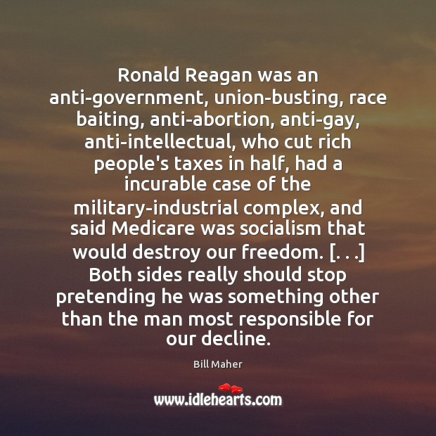 Ronald Reagan was an anti-government, union-busting, race baiting, anti-abortion, anti-gay, anti-intellectual, who Image