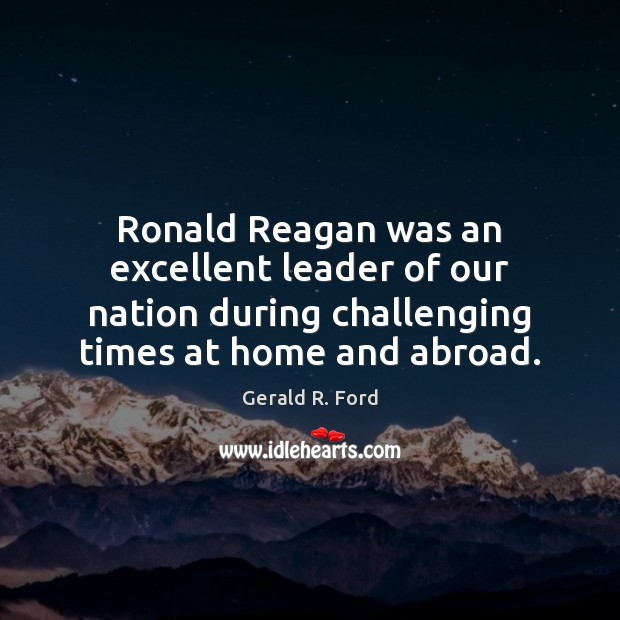 Ronald Reagan was an excellent leader of our nation during challenging times Gerald R. Ford Picture Quote