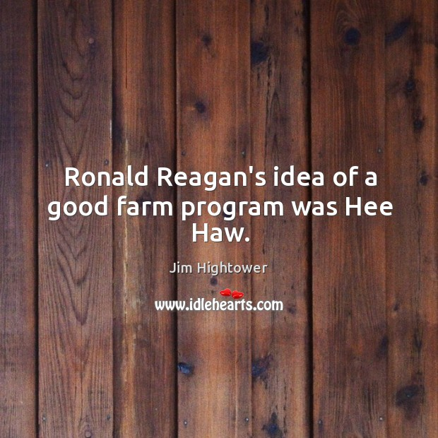 Ronald Reagan's idea of a good farm program was Hee Haw. Jim Hightower Picture Quote