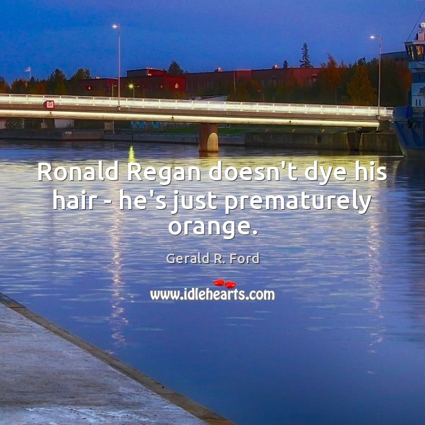 Ronald Regan doesn't dye his hair – he's just prematurely orange. Image
