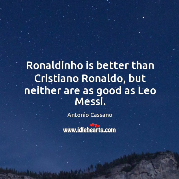 Image, Ronaldinho is better than Cristiano Ronaldo, but neither are as good as Leo Messi.