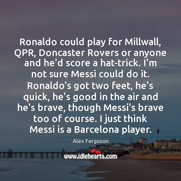Ronaldo could play for Millwall, QPR, Doncaster Rovers or anyone and he'd Image