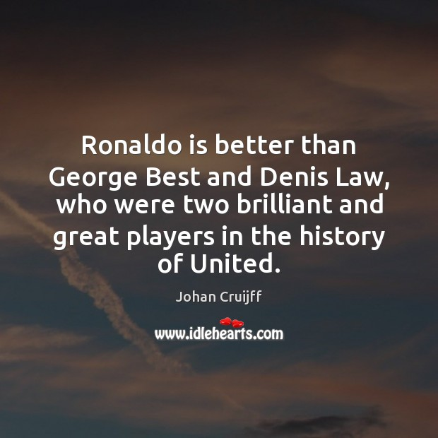 Ronaldo is better than George Best and Denis Law, who were two Johan Cruijff Picture Quote