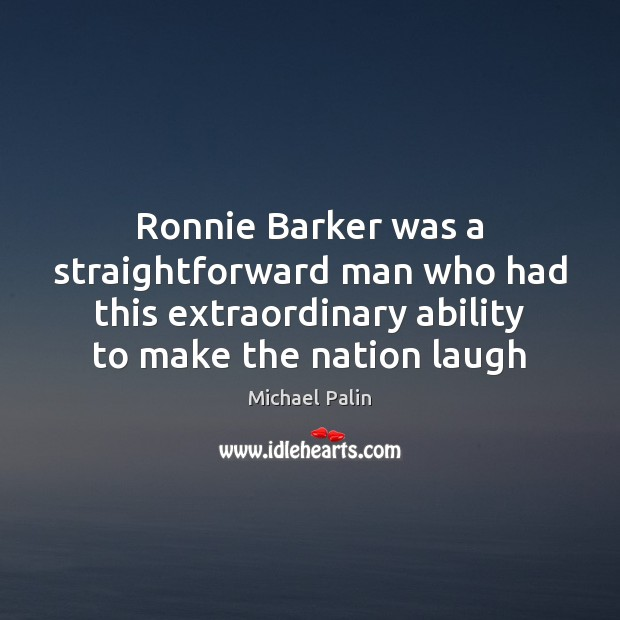 Ronnie Barker was a straightforward man who had this extraordinary ability to Michael Palin Picture Quote