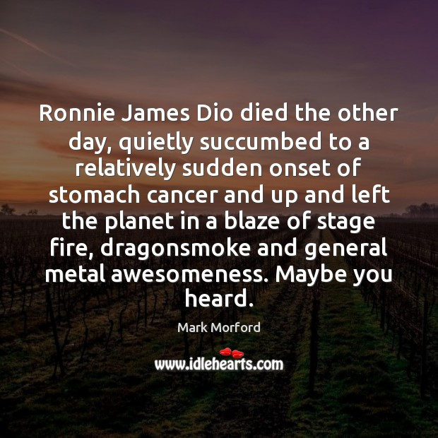 Image, Ronnie James Dio died the other day, quietly succumbed to a relatively