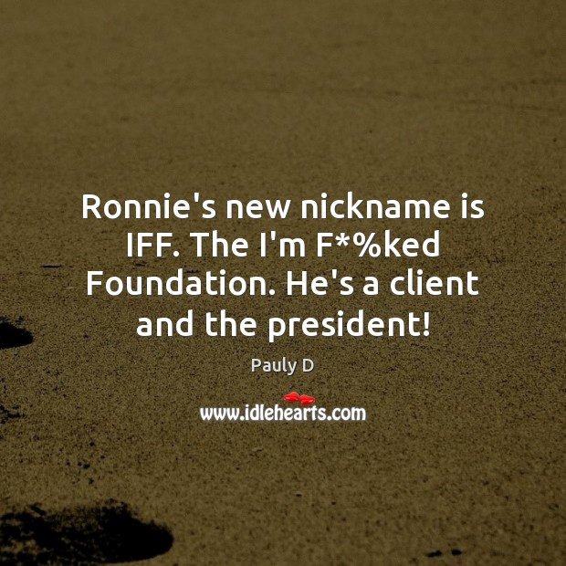 Ronnie's new nickname is IFF. The I'm F*%ked Foundation. He's a client and the president! Image