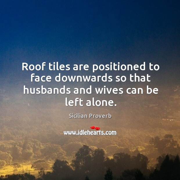 Roof tiles are positioned to face downwards so that husbands and wives can be left alone. Sicilian Proverbs Image