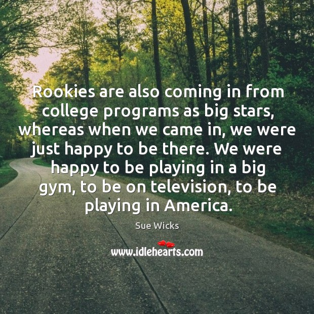 Rookies are also coming in from college programs as big stars, whereas when we came Image