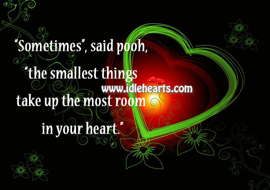 The Smallest Things Take Up The Most Room In Your Heart.
