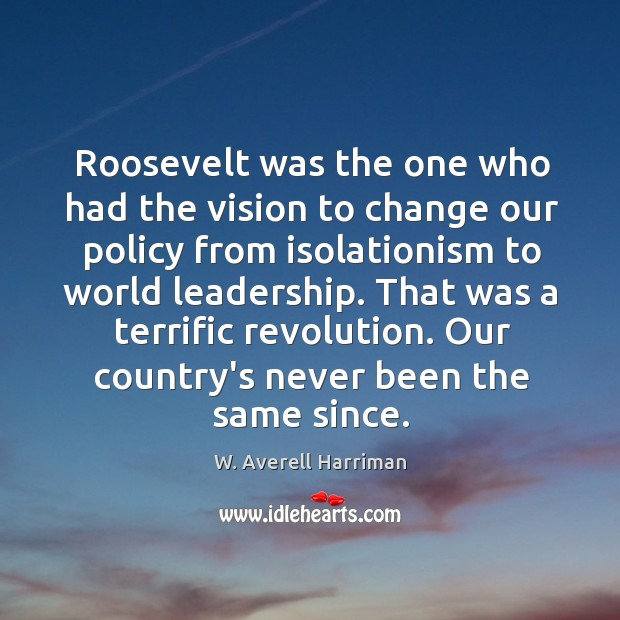 Roosevelt was the one who had the vision to change our policy W. Averell Harriman Picture Quote