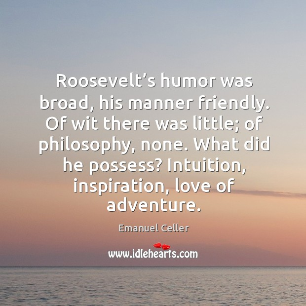 Roosevelt's humor was broad, his manner friendly. Of wit there was little; of philosophy, none. Image