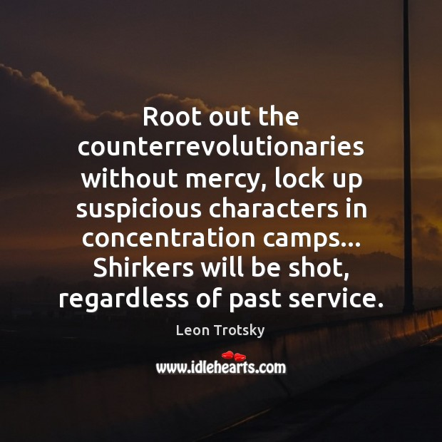 Root out the counterrevolutionaries without mercy, lock up suspicious characters in concentration Leon Trotsky Picture Quote