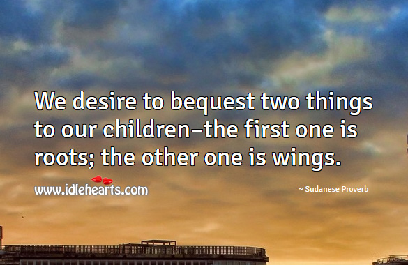 We desire to bequest two things to our children–the first one is roots; the other one is wings. Sudanese Proverbs Image