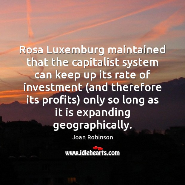 Rosa Luxemburg maintained that the capitalist system can keep up its rate Joan Robinson Picture Quote