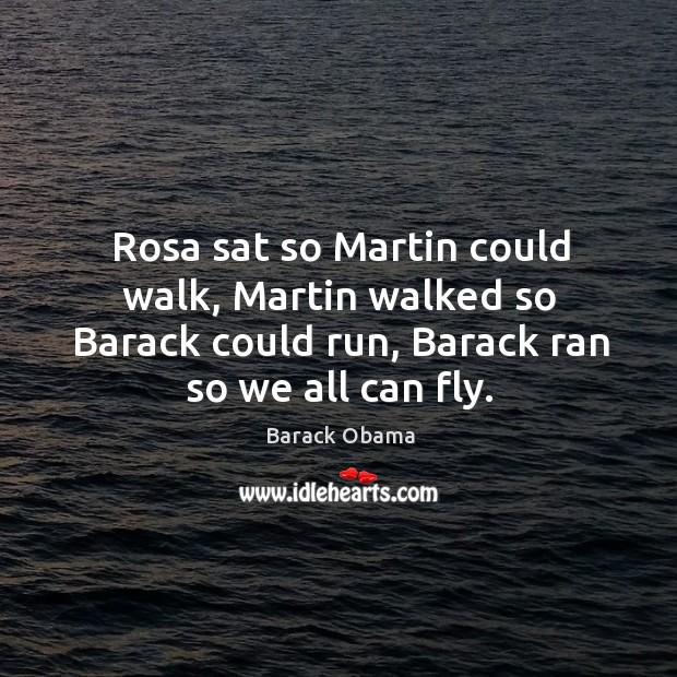 Image, Rosa sat so martin could walk, martin walked so barack could run, barack ran so we all can fly.