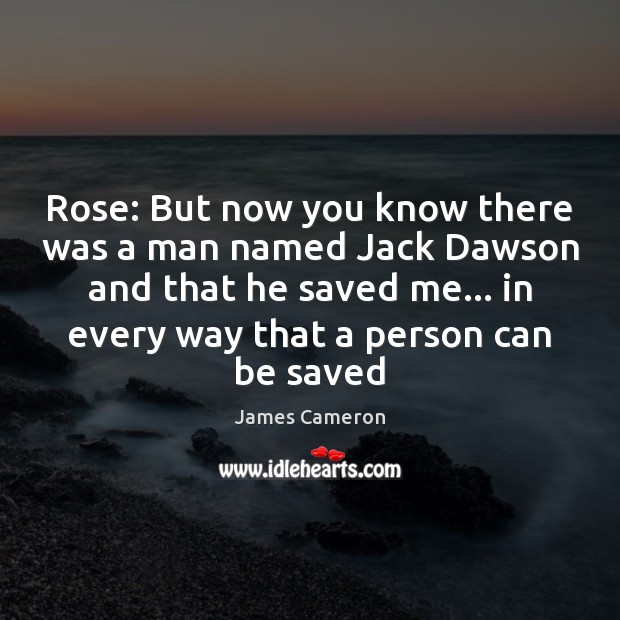 Rose: But now you know there was a man named Jack Dawson James Cameron Picture Quote