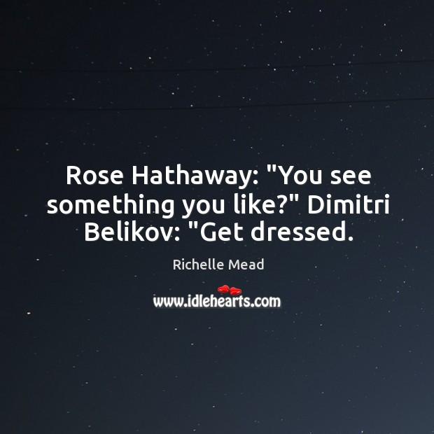 "Image, Rose Hathaway: ""You see something you like?"" Dimitri Belikov: ""Get dressed."