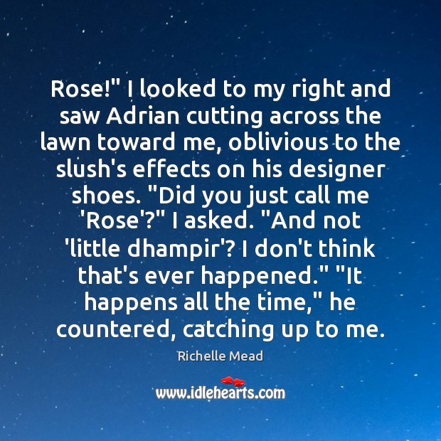 """Image, Rose!"""" I looked to my right and saw Adrian cutting across the"""