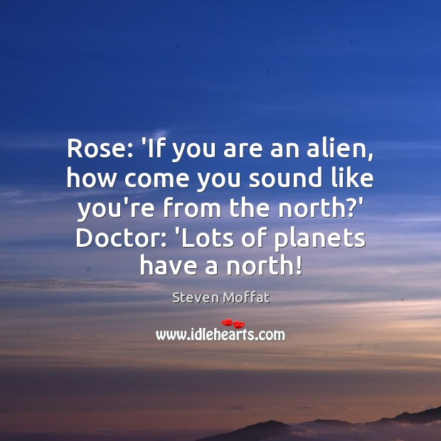 Rose: 'If you are an alien, how come you sound like you're Steven Moffat Picture Quote