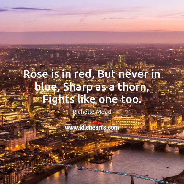 Image, Rose is in red, But never in blue, Sharp as a thorn, Fights like one too.