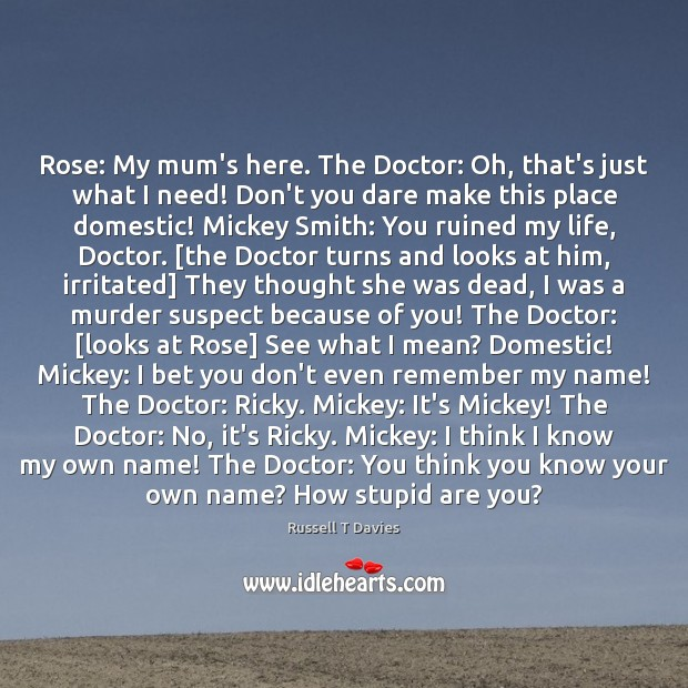 Rose: My mum's here. The Doctor: Oh, that's just what I need! Image