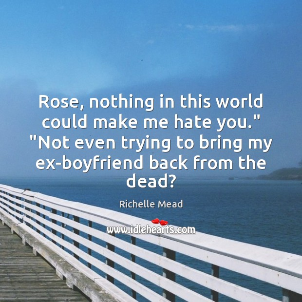 """Rose, nothing in this world could make me hate you."""" """"Not even Richelle Mead Picture Quote"""