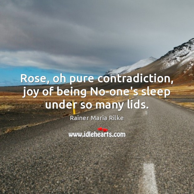 Rose, oh pure contradiction, joy of being No-one's sleep under so many lids. Image