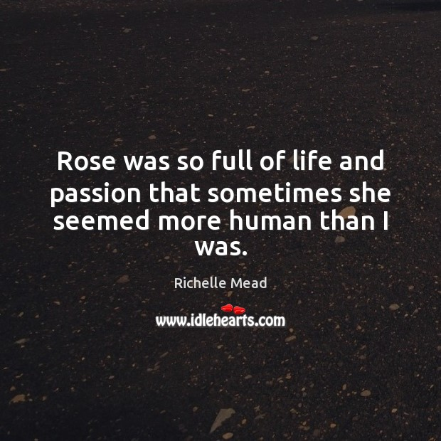Image, Rose was so full of life and passion that sometimes she seemed more human than I was.