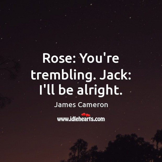 Rose: You're trembling. Jack: I'll be alright. James Cameron Picture Quote
