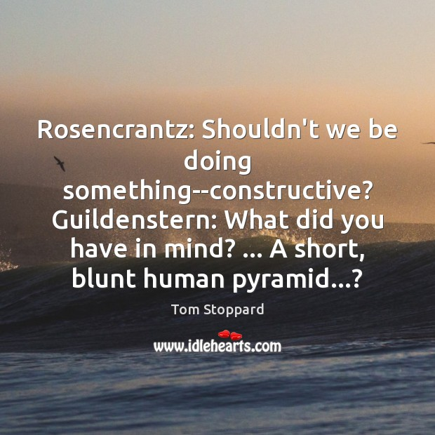 Rosencrantz: Shouldn't we be doing something–constructive? Guildenstern: What did you have in Image