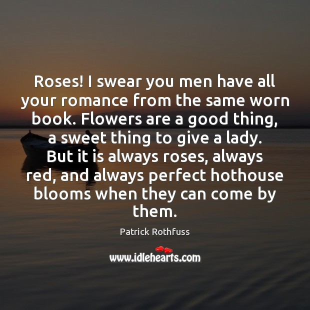 Roses! I swear you men have all your romance from the same Patrick Rothfuss Picture Quote