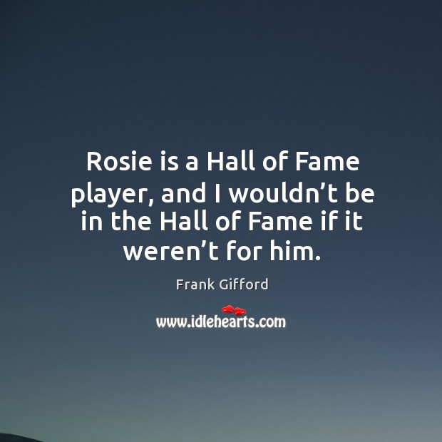 Rosie is a hall of fame player, and I wouldn't be in the hall of fame if it weren't for him. Image