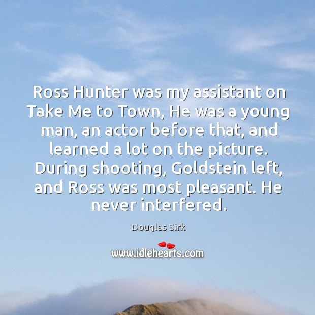 Ross hunter was my assistant on take me to town, he was a young man, an actor before that Douglas Sirk Picture Quote